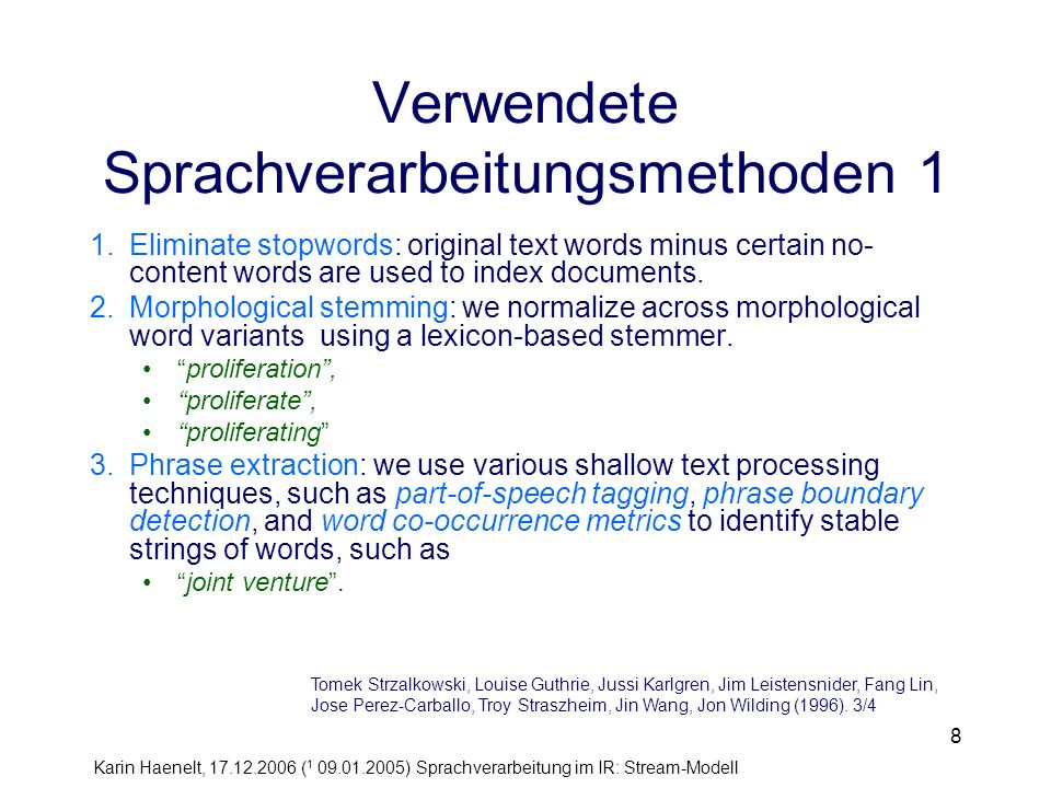 Karin Haenelt, 17.12.2006 ( 1 09.01.2005) Sprachverarbeitung im IR: Stream-Modell 29 Schritt 5: Disambiguierung langer Nominalphrasen: Verfahren Disambiguierung erfolgt in zwei Phasen Phase 1 –Generierung nicht-ambiger H+M Paare –Übergabe strukturell ambiger Nominalphrasen an Phase 2 strukturell ambige Nominalphrase: Nominalphrase aus drei und mehr Wörtern, bestehend aus mindestens zwei Substantiven –Sammlung der Verteilungsstatistik der zusammengesetzten Terme (z.B.