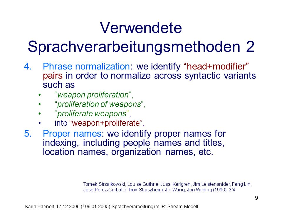 Karin Haenelt, 17.12.2006 ( 1 09.01.2005) Sprachverarbeitung im IR: Stream-Modell 9 Verwendete Sprachverarbeitungsmethoden 2 4.Phrase normalization: we identify head+modifier pairs in order to normalize across syntactic variants such as weapon proliferation, proliferation of weapons, proliferate weapons, into weapon+proliferate.