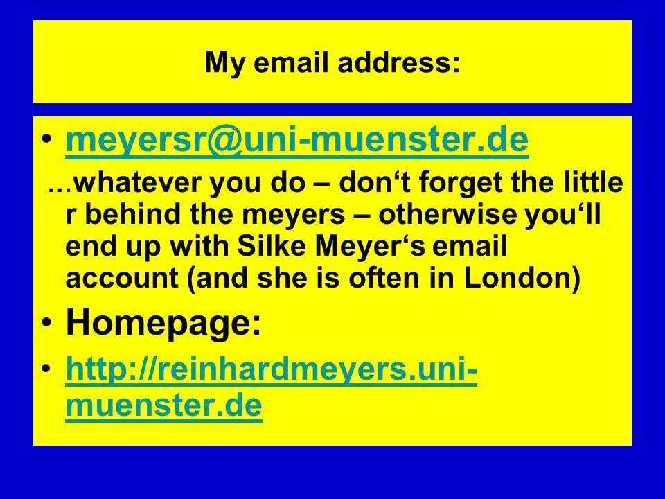 My email address: meyersr@uni-muenster.de … whatever you do – dont forget the little r behind the meyers – otherwise youll end up with Silke Meyers em