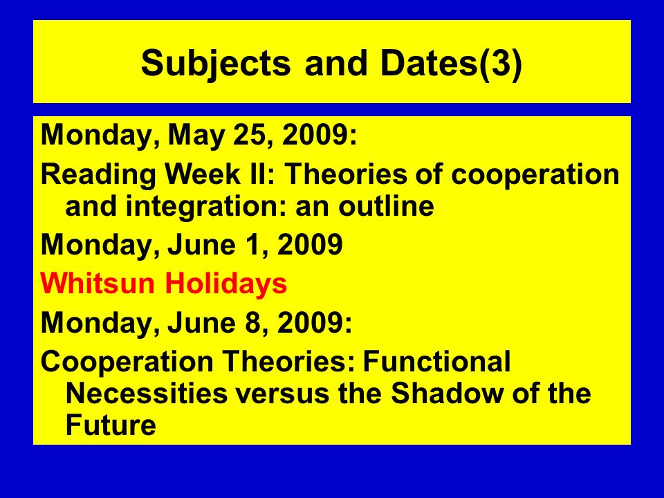 Subjects and Dates(3) Monday, May 25, 2009: Reading Week II: Theories of cooperation and integration: an outline Monday, June 1, 2009 Whitsun Holidays