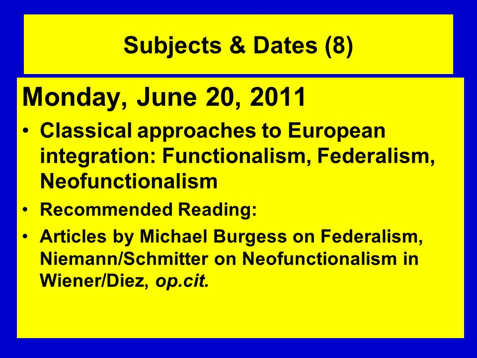 Subjects & Dates (8) Monday, June 20, 2011 Classical approaches to European integration: Functionalism, Federalism, Neofunctionalism Recommended Readi
