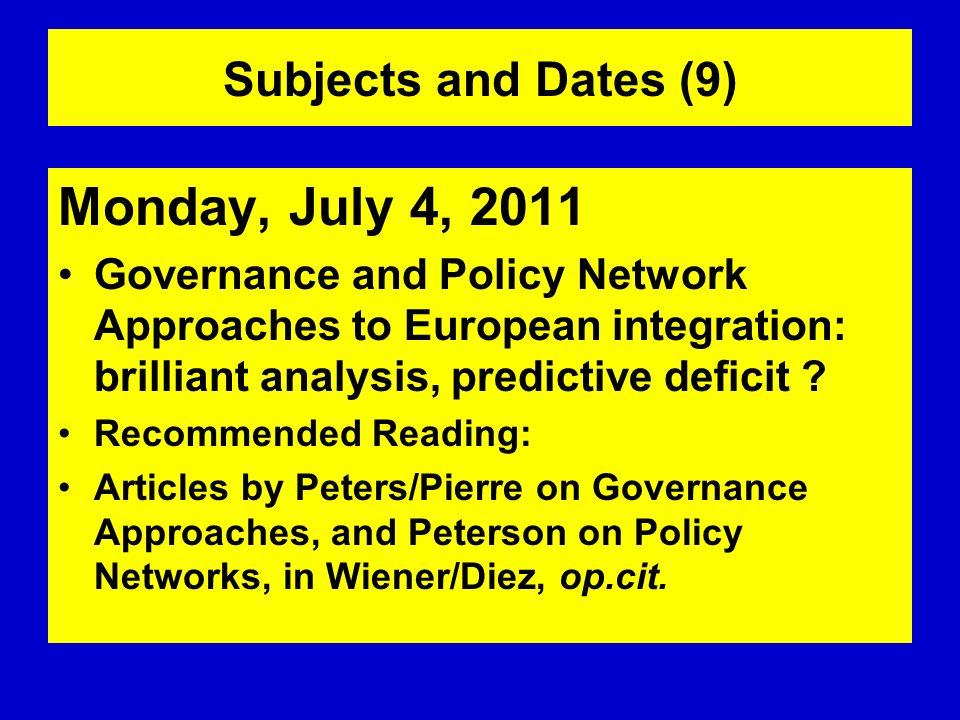 Subjects and Dates (9) Monday, July 4, 2011 Governance and Policy Network Approaches to European integration: brilliant analysis, predictive deficit ?