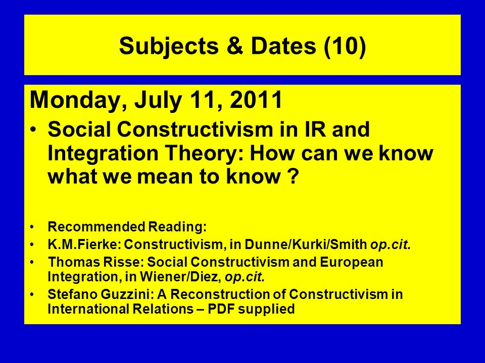 Subjects & Dates (10) Monday, July 11, 2011 Social Constructivism in IR and Integration Theory: How can we know what we mean to know ? Recommended Rea