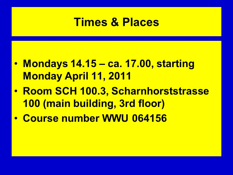 Times & Places Mondays 14.15 – ca. 17.00, starting Monday April 11, 2011 Room SCH 100.3, Scharnhorststrasse 100 (main building, 3rd floor) Course numb