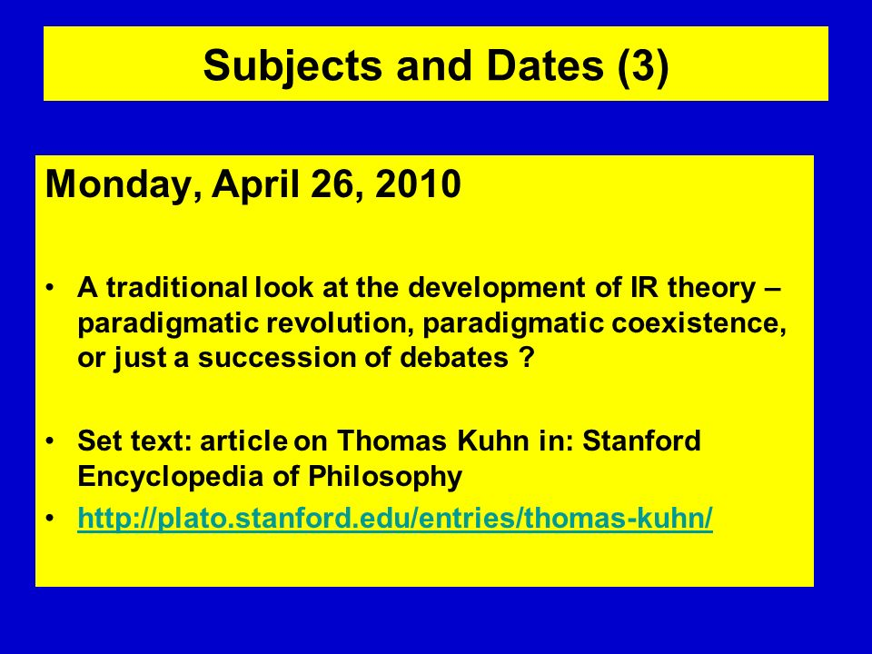 Subjects and Dates (3) Monday, April 26, 2010 A traditional look at the development of IR theory – paradigmatic revolution, paradigmatic coexistence,
