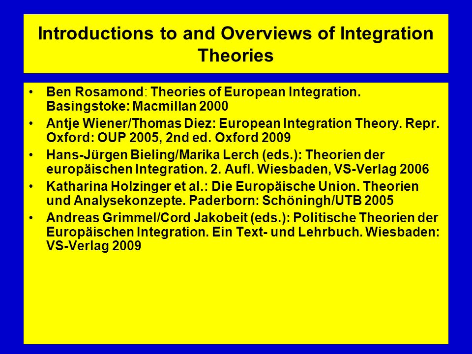 Introductions to and Overviews of Integration Theories Ben Rosamond: Theories of European Integration. Basingstoke: Macmillan 2000 Antje Wiener/Thomas
