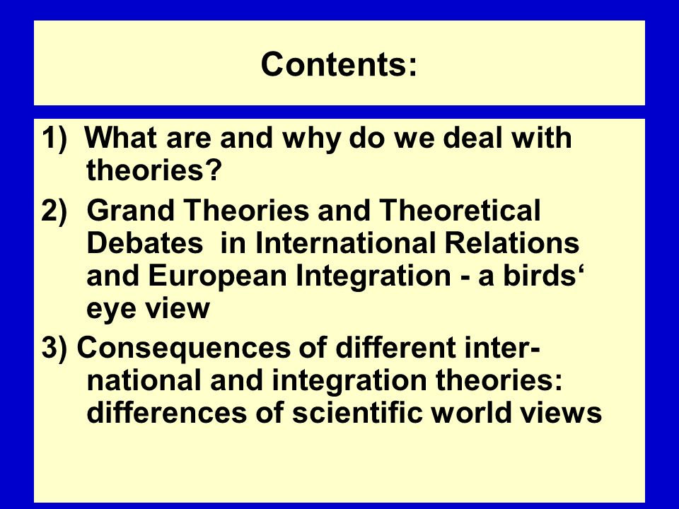 Contents: 1) What are and why do we deal with theories? 2)Grand Theories and Theoretical Debates in International Relations and European Integration -
