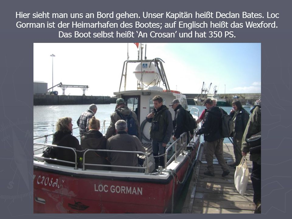 Hier sieht man uns an Bord gehen. Unser Kapitän heißt Declan Bates.