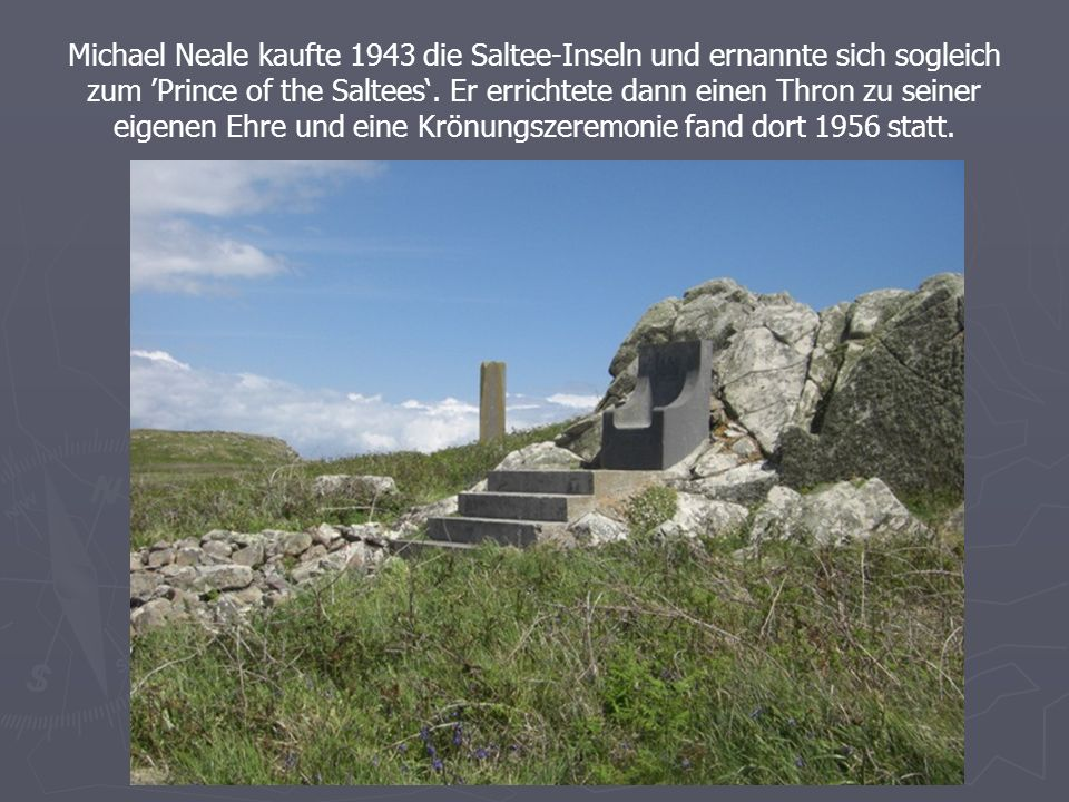 Michael Neale kaufte 1943 die Saltee-Inseln und ernannte sich sogleich zum Prince of the Saltees.