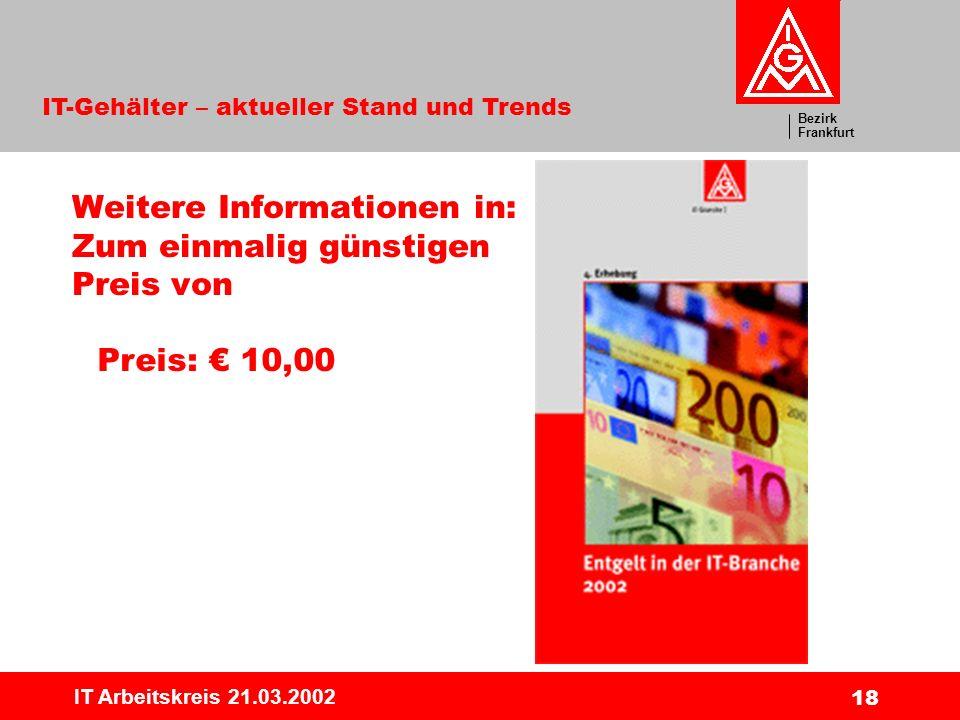 Bezirk Frankfurt IT-Gehälter – aktueller Stand und Trends IT Arbeitskreis 21.03.2002 18 Weitere Informationen in: Zum einmalig günstigen Preis von Preis: 10,00