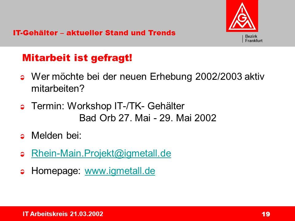 Bezirk Frankfurt IT-Gehälter – aktueller Stand und Trends IT Arbeitskreis 21.03.2002 19 Mitarbeit ist gefragt! Wer möchte bei der neuen Erhebung 2002/