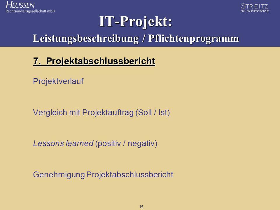15 IT-Projekt: Leistungsbeschreibung / Pflichtenprogramm 7. Projektabschlussbericht Projektverlauf Vergleich mit Projektauftrag (Soll / Ist) Lessons l