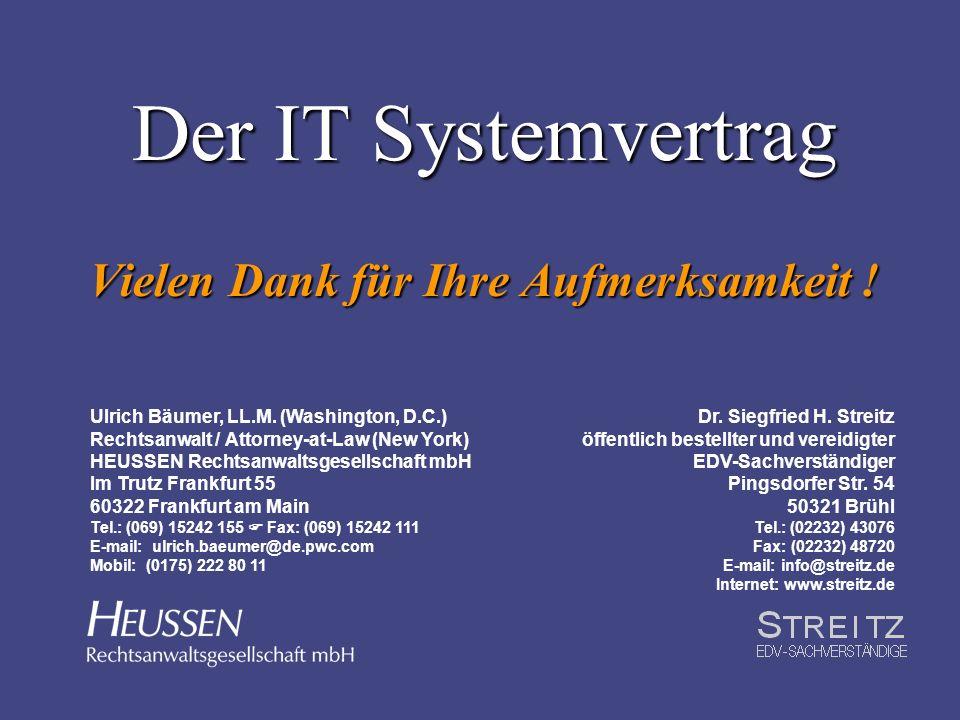 Der IT Systemvertrag Vielen Dank für Ihre Aufmerksamkeit ! Ulrich Bäumer, LL.M. (Washington, D.C.) Rechtsanwalt / Attorney-at-Law (New York) HEUSSEN R
