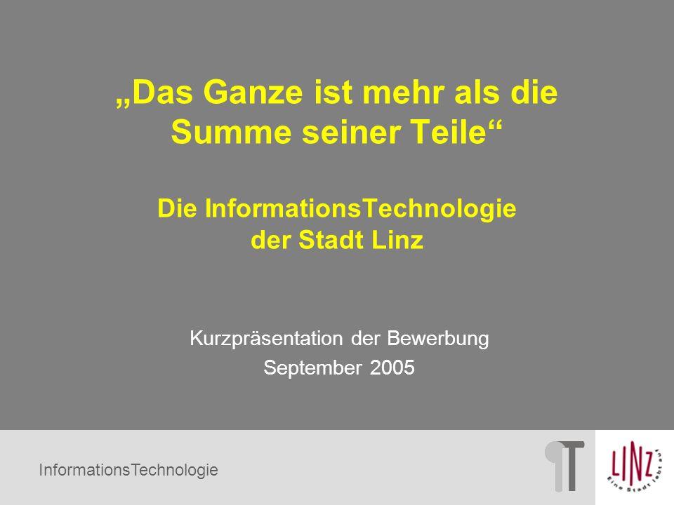 InformationsTechnologie Das Ganze ist mehr als die Summe seiner Teile Die InformationsTechnologie der Stadt Linz Kurzpräsentation der Bewerbung Septem