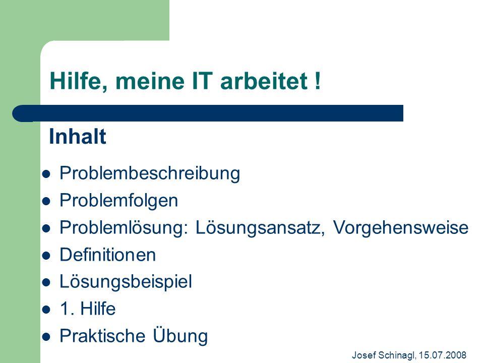 Josef Schinagl, 15.07.2008 Hilfe, meine IT arbeitet ! Inhalt Problembeschreibung Problemfolgen Problemlösung: Lösungsansatz, Vorgehensweise Definition