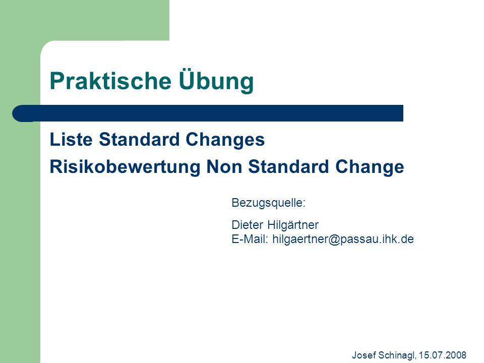 Josef Schinagl, 15.07.2008 Praktische Übung Liste Standard Changes Risikobewertung Non Standard Change Bezugsquelle: Dieter Hilgärtner E-Mail: hilgaer