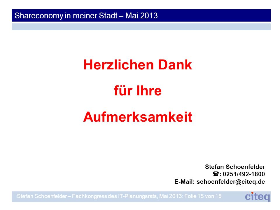 Herzlichen Dank für Ihre Aufmerksamkeit Stefan Schoenfelder : 0251/492-1800 E-Mail: schoenfelder@citeq.de Shareconomy in meiner Stadt – Mai 2013 Stefa