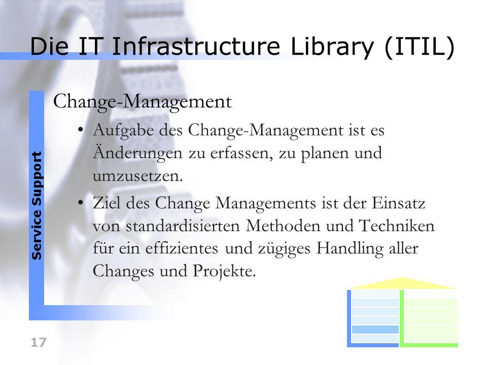 17 Die IT Infrastructure Library (ITIL) Change-Management Aufgabe des Change-Management ist es Änderungen zu erfassen, zu planen und umzusetzen. Ziel