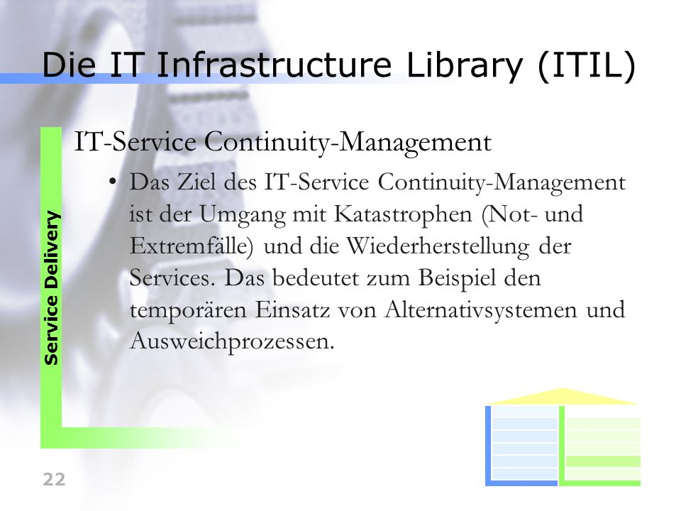 22 Die IT Infrastructure Library (ITIL) IT-Service Continuity-Management Das Ziel des IT-Service Continuity-Management ist der Umgang mit Katastrophen