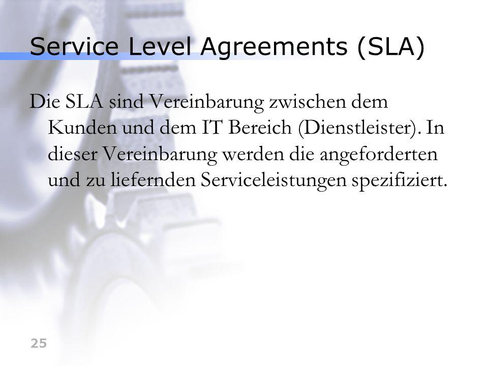 25 Service Level Agreements (SLA) Die SLA sind Vereinbarung zwischen dem Kunden und dem IT Bereich (Dienstleister). In dieser Vereinbarung werden die