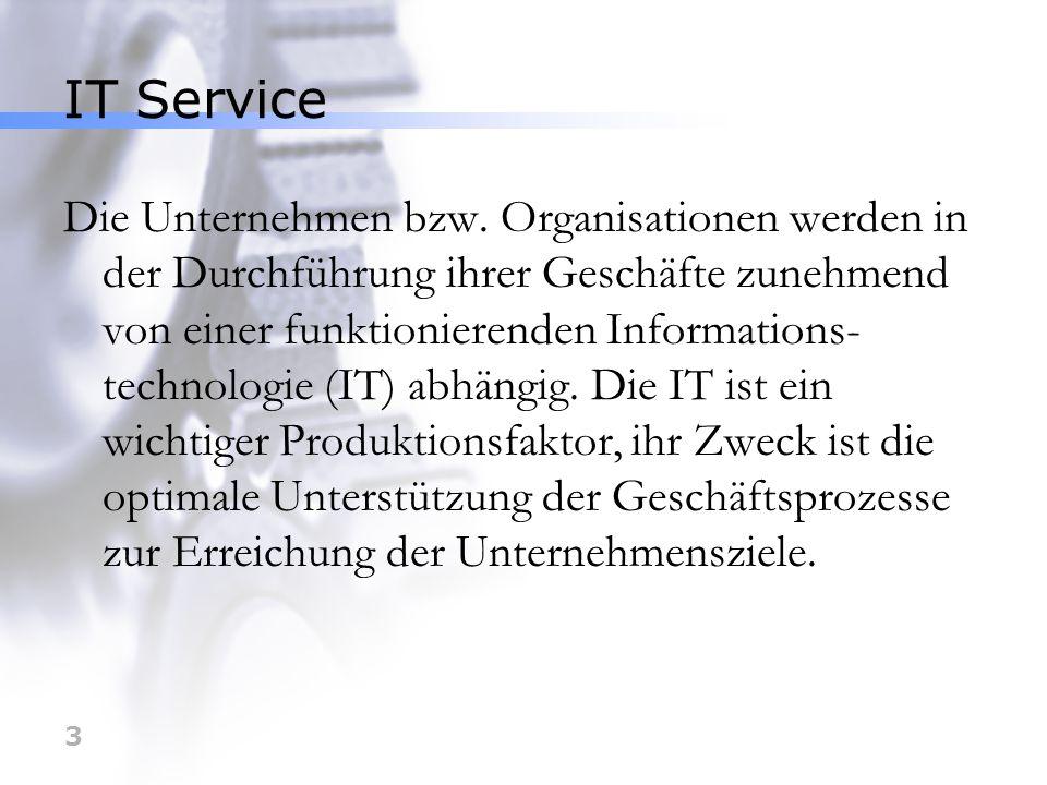 4 IT Service IT Service ist die Zusammenfassung von geschäftsprozessunterstützenden IT-Funktionen (Hard-, Software-, Kommunikations- und Dienstleitungselementen), die vom Kunden als eine in sich geschlossenen Einheit wahrgenommen werden.