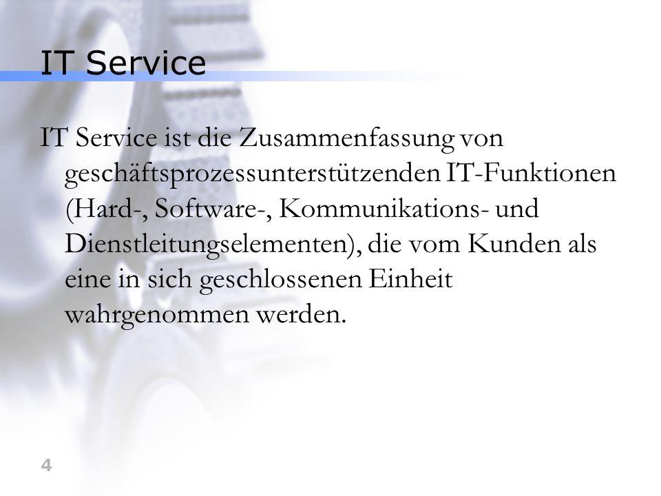 4 IT Service IT Service ist die Zusammenfassung von geschäftsprozessunterstützenden IT-Funktionen (Hard-, Software-, Kommunikations- und Dienstleitung