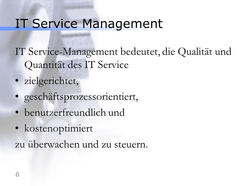 6 IT Service Management IT Service-Management bedeutet, die Qualität und Quantität des IT Service zielgerichtet, geschäftsprozessorientiert, benutzerf