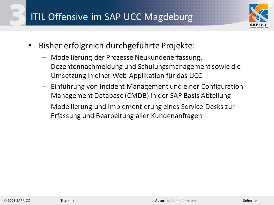 ITILMichael Greulich 16 ITIL Offensive im SAP UCC Magdeburg Bisher erfolgreich durchgeführte Projekte: – Modellierung der Prozesse Neukundenerfassung,