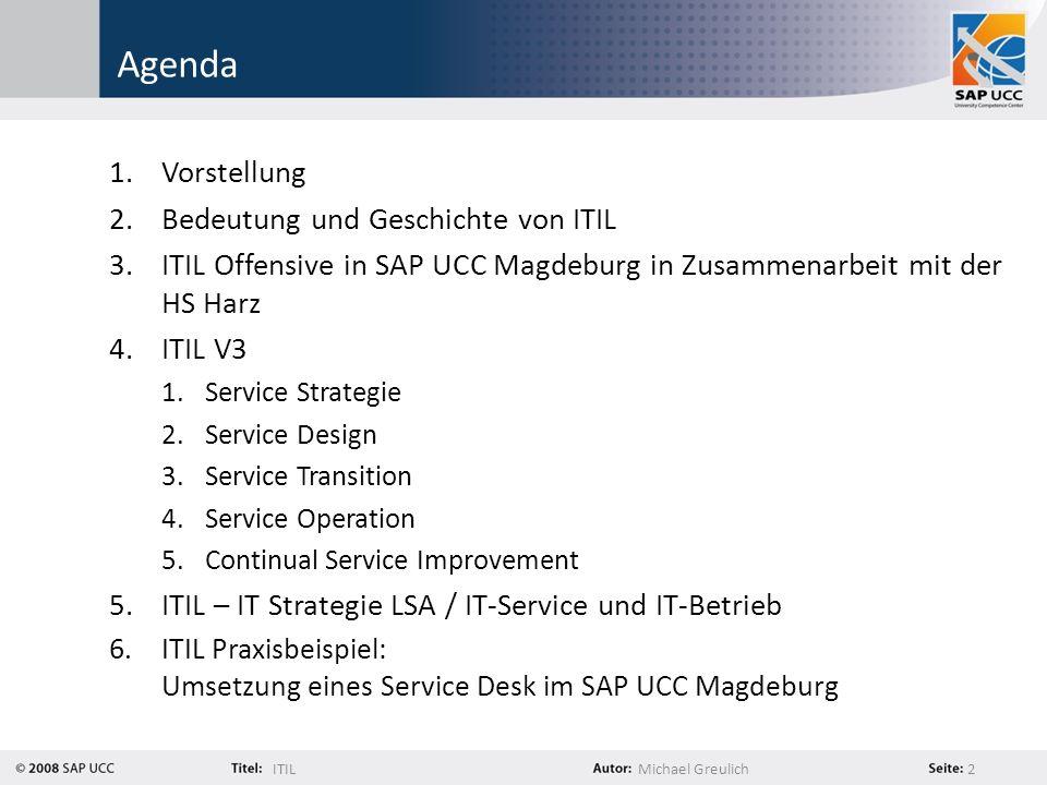 ITILMichael Greulich 2 Agenda 1.Vorstellung 2.Bedeutung und Geschichte von ITIL 3.ITIL Offensive in SAP UCC Magdeburg in Zusammenarbeit mit der HS Har