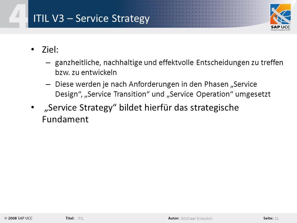 ITILMichael Greulich 21 ITIL V3 – Service Strategy Ziel: – ganzheitliche, nachhaltige und effektvolle Entscheidungen zu treffen bzw. zu entwickeln – D