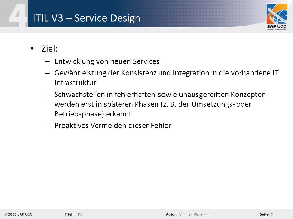 ITILMichael Greulich 24 ITIL V3 – Service Design Ziel: – Entwicklung von neuen Services – Gewährleistung der Konsistenz und Integration in die vorhand