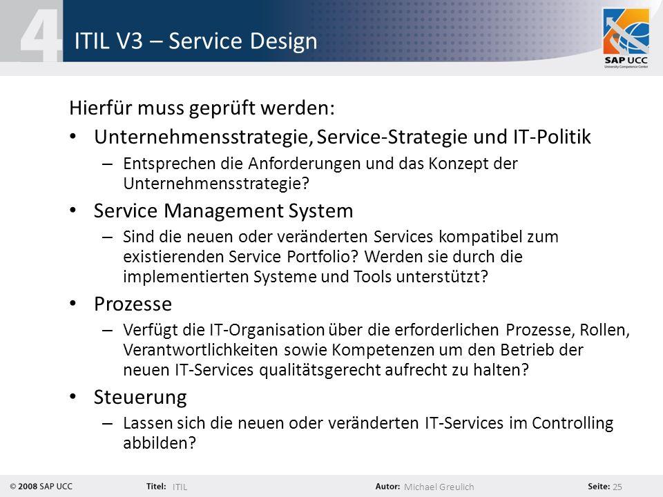 ITILMichael Greulich 25 ITIL V3 – Service Design Hierfür muss geprüft werden: Unternehmensstrategie, Service-Strategie und IT-Politik – Entsprechen di