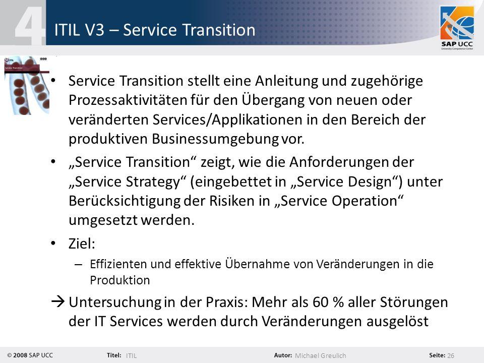 ITILMichael Greulich 26 ITIL V3 – Service Transition Service Transition stellt eine Anleitung und zugehörige Prozessaktivitäten für den Übergang von n