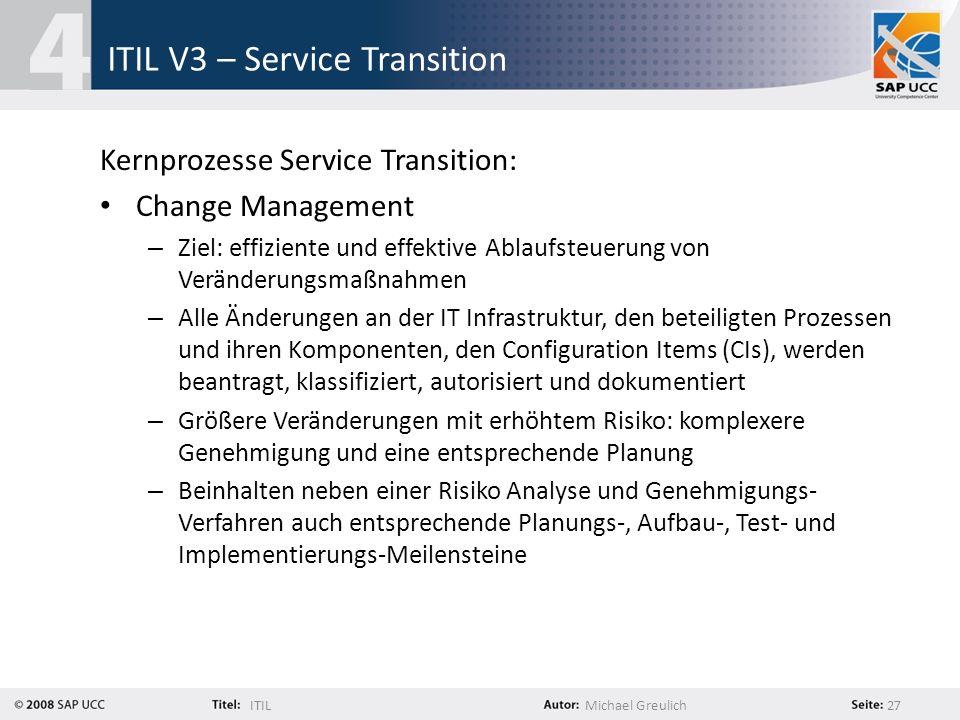 ITILMichael Greulich 27 ITIL V3 – Service Transition Kernprozesse Service Transition: Change Management – Ziel: effiziente und effektive Ablaufsteueru