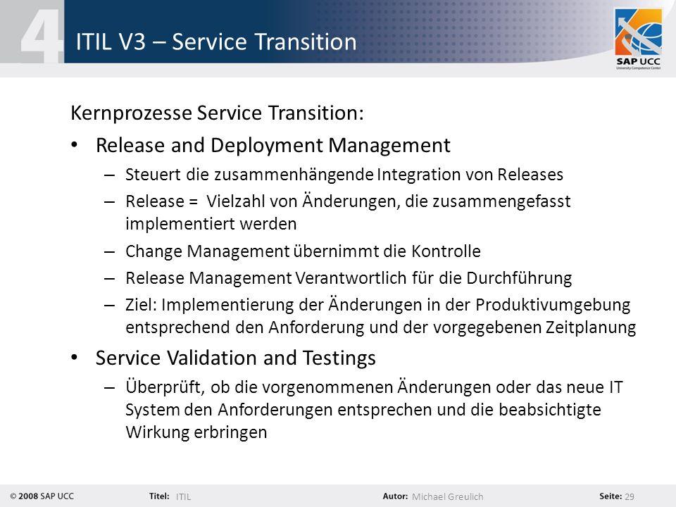 ITILMichael Greulich 29 ITIL V3 – Service Transition Kernprozesse Service Transition: Release and Deployment Management – Steuert die zusammenhängende