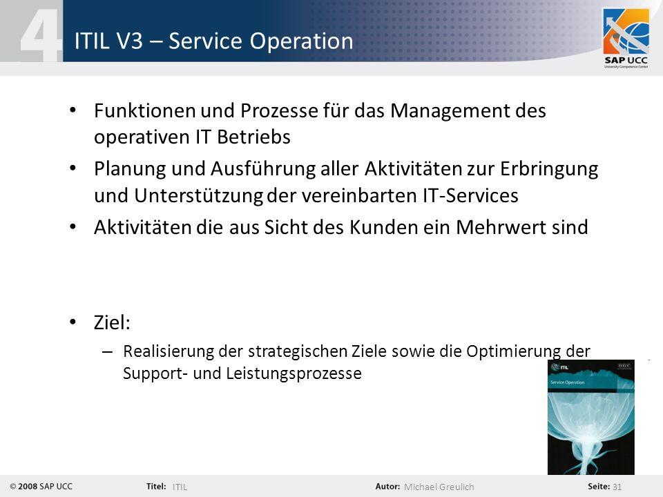 ITILMichael Greulich 31 ITIL V3 – Service Operation Funktionen und Prozesse für das Management des operativen IT Betriebs Planung und Ausführung aller
