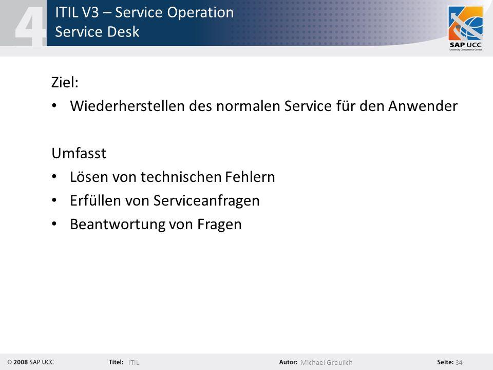 ITILMichael Greulich 34 ITIL V3 – Service Operation Service Desk Ziel: Wiederherstellen des normalen Service für den Anwender Umfasst Lösen von techni