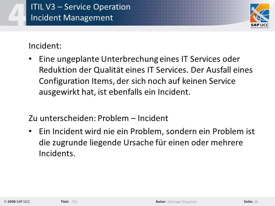 ITILMichael Greulich 35 ITIL V3 – Service Operation Incident Management Incident: Eine ungeplante Unterbrechung eines IT Services oder Reduktion der Q