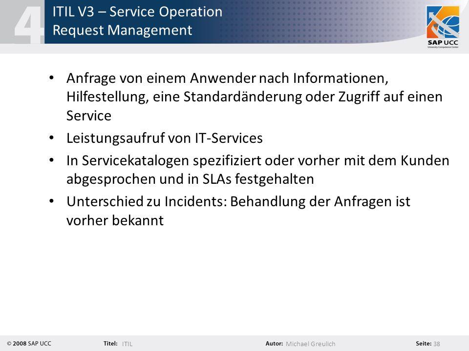 ITILMichael Greulich 38 ITIL V3 – Service Operation Request Management Anfrage von einem Anwender nach Informationen, Hilfestellung, eine Standardände