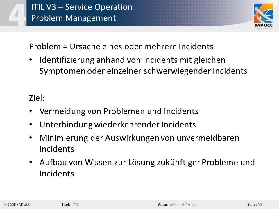 ITILMichael Greulich 39 ITIL V3 – Service Operation Problem Management Problem = Ursache eines oder mehrere Incidents Identifizierung anhand von Incid
