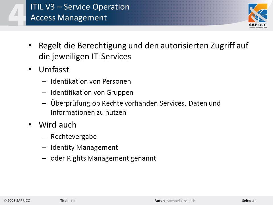 ITILMichael Greulich 42 ITIL V3 – Service Operation Access Management Regelt die Berechtigung und den autorisierten Zugriff auf die jeweiligen IT-Serv