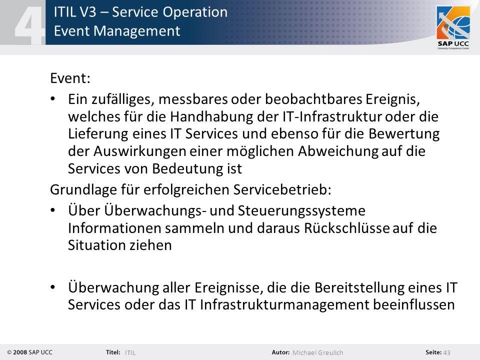 ITILMichael Greulich 43 ITIL V3 – Service Operation Event Management Event: Ein zufälliges, messbares oder beobachtbares Ereignis, welches für die Han