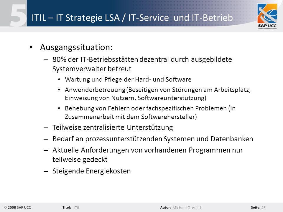 ITILMichael Greulich 46 ITIL – IT Strategie LSA / IT-Service und IT-Betrieb Ausgangssituation: – 80% der IT-Betriebsstätten dezentral durch ausgebilde