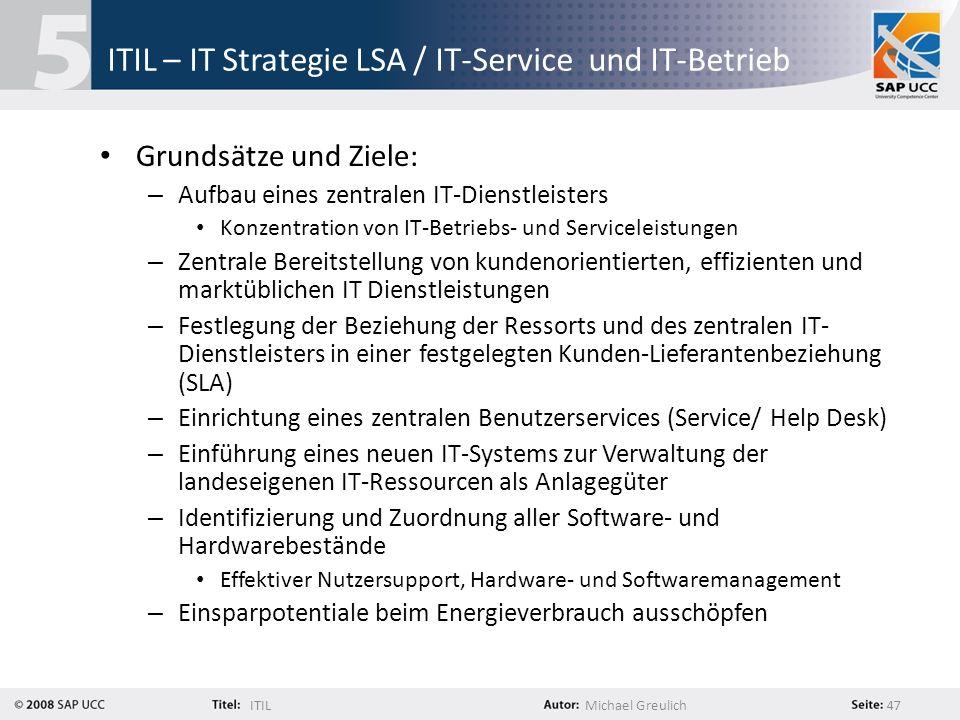 ITILMichael Greulich 47 ITIL – IT Strategie LSA / IT-Service und IT-Betrieb Grundsätze und Ziele: – Aufbau eines zentralen IT-Dienstleisters Konzentra