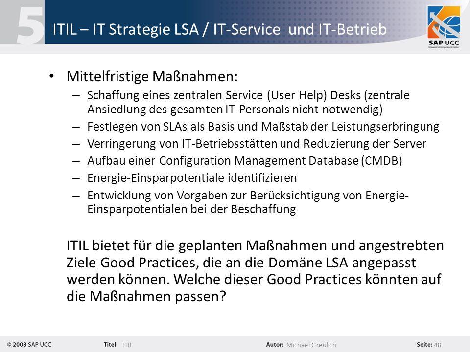 ITILMichael Greulich 48 ITIL – IT Strategie LSA / IT-Service und IT-Betrieb Mittelfristige Maßnahmen: – Schaffung eines zentralen Service (User Help)