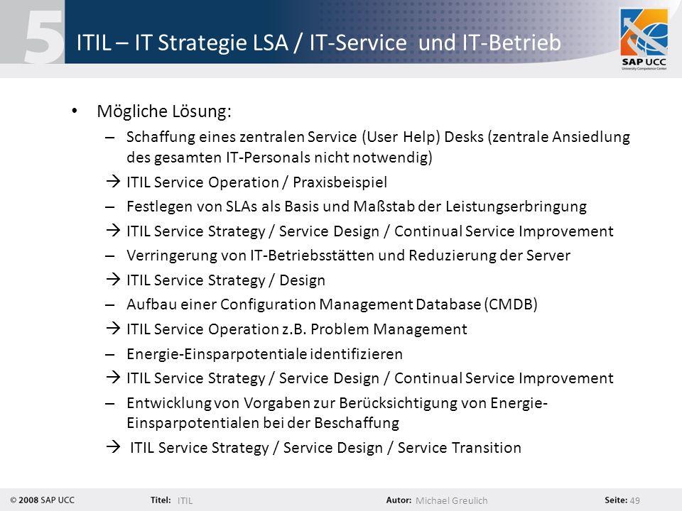 ITILMichael Greulich 49 ITIL – IT Strategie LSA / IT-Service und IT-Betrieb Mögliche Lösung: – Schaffung eines zentralen Service (User Help) Desks (ze