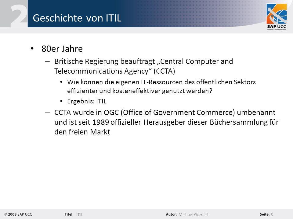 ITILMichael Greulich 9 Geschichte von ITIL Seit 1989 ist ITIL in bisher drei Versionen erschienen: – ITIL V1 – ITIL V2 in der Praxis weit verbreitet Fokus auf Prozessorientierung am 1.