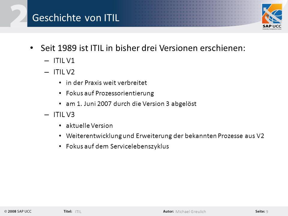 ITILMichael Greulich 9 Geschichte von ITIL Seit 1989 ist ITIL in bisher drei Versionen erschienen: – ITIL V1 – ITIL V2 in der Praxis weit verbreitet F
