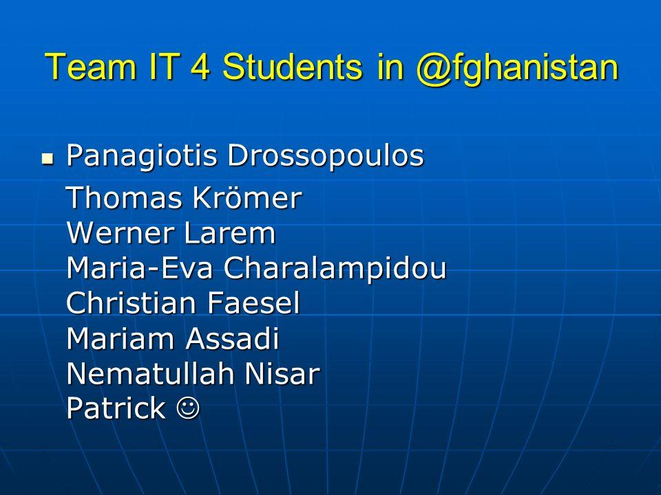 Team IT 4 Students in @fghanistan Panagiotis Drossopoulos Panagiotis Drossopoulos Thomas Krömer Werner Larem Maria-Eva Charalampidou Christian Faesel