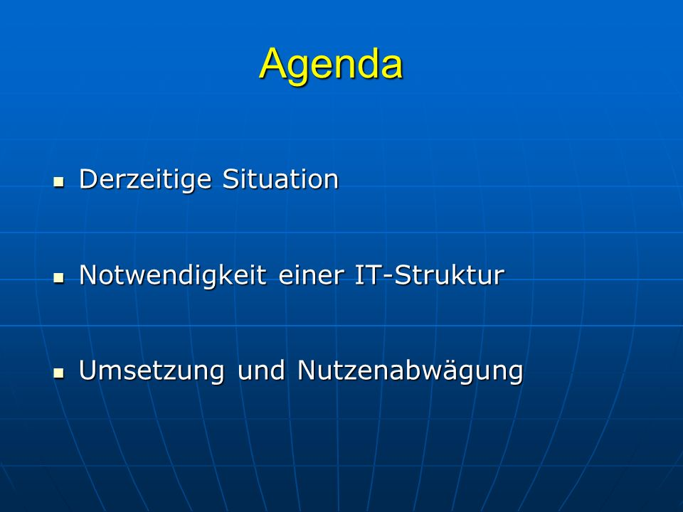 Agenda Derzeitige Situation Derzeitige Situation Notwendigkeit einer IT-Struktur Notwendigkeit einer IT-Struktur Umsetzung und Nutzenabwägung Umsetzun